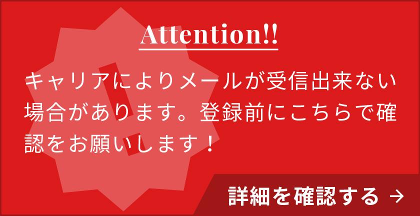 Attention!! キャリアによりメールが受信出来ない場合があります。登録前にこちらで確認をお願いします! 詳細を確認する→